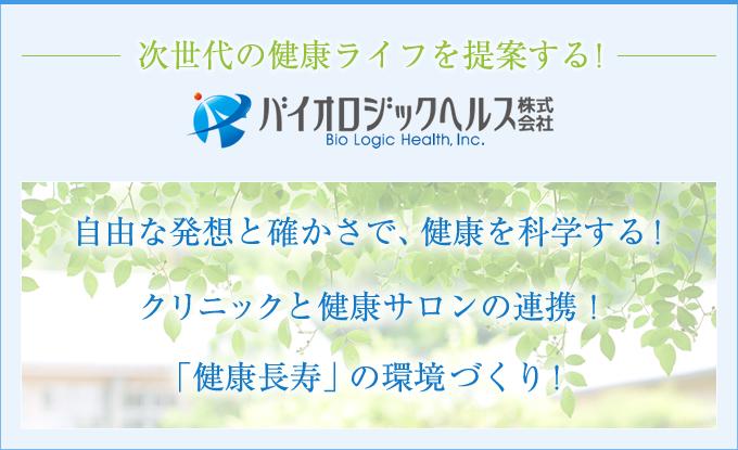 次世代の健康ライフを提案する!バイオロジックヘルス株式会社 Bio Logic Health,Inc. 自由な発想と確かさで、健康を科学する! クリニックと健康サロンの連携! 健康長寿の環境づくり!